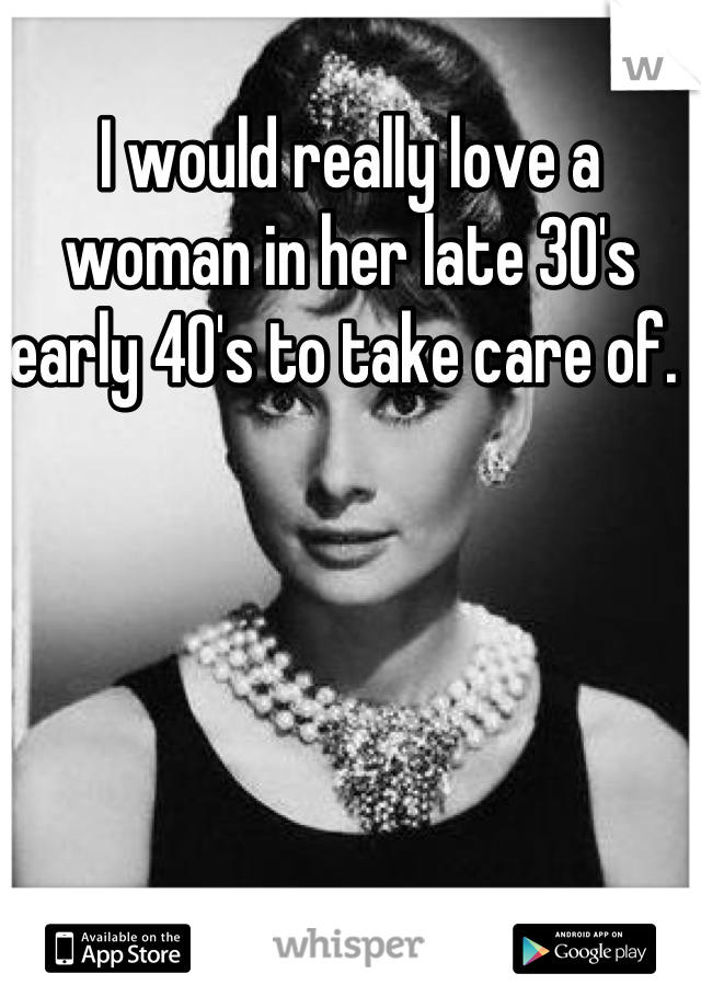I would really love a woman in her late 30's early 40's to take care of.