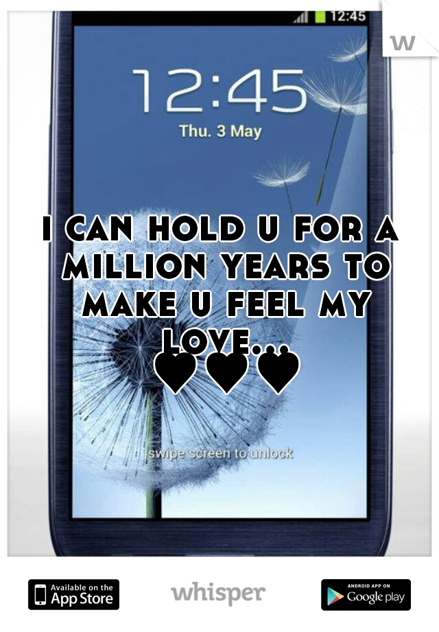 i can hold u for a million years to make u feel my love... ♥♥♥