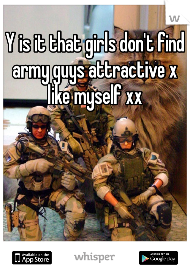 Y is it that girls don't find army guys attractive x like myself xx