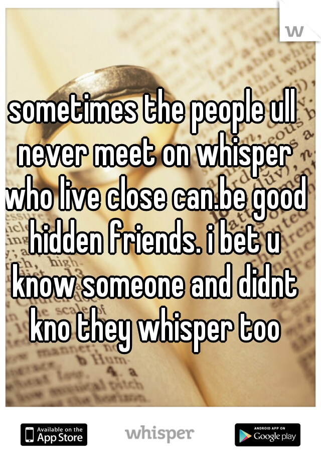 sometimes the people ull never meet on whisper who live close can.be good hidden friends. i bet u know someone and didnt kno they whisper too