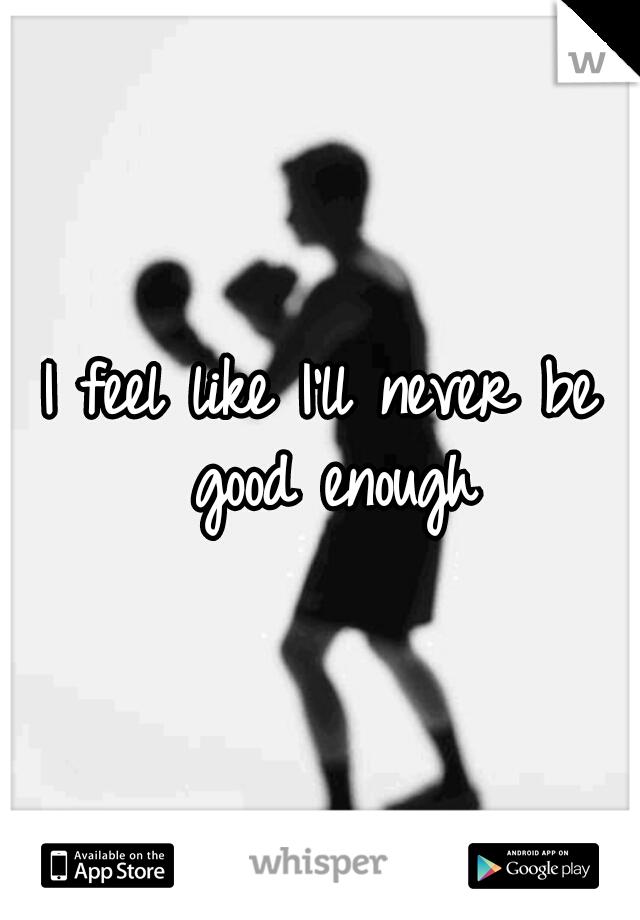 I feel like I'll never be good enough