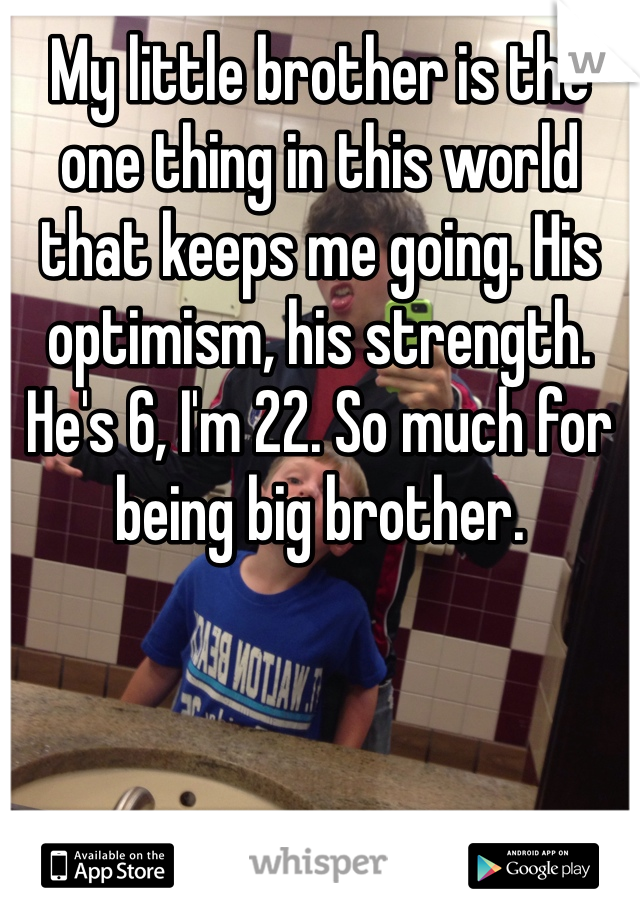 My little brother is the one thing in this world that keeps me going. His optimism, his strength. He's 6, I'm 22. So much for being big brother.