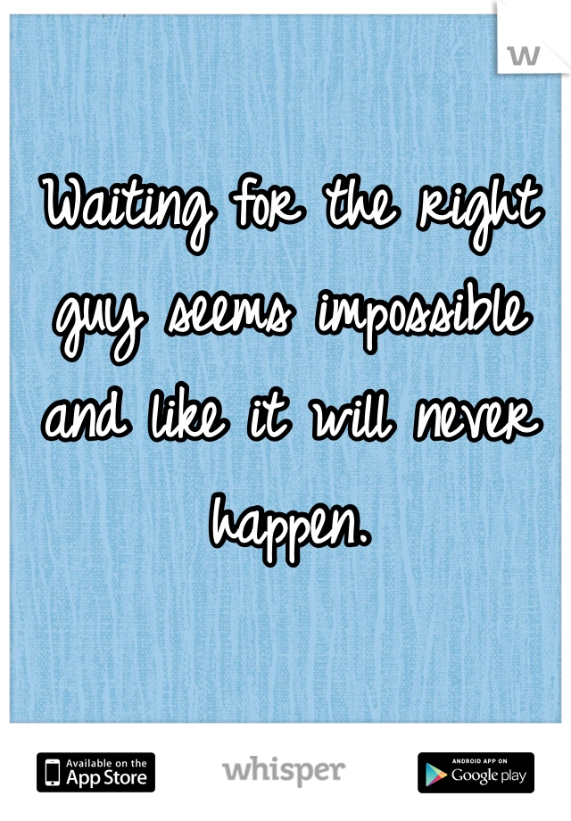 Waiting for the right guy seems impossible and like it will never happen.