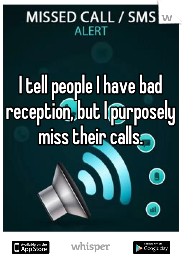 I tell people I have bad reception, but I purposely miss their calls.