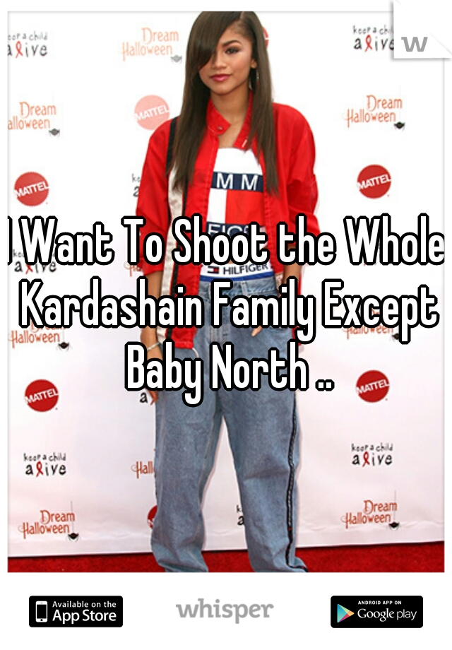 I Want To Shoot the Whole Kardashain Family Except Baby North ..