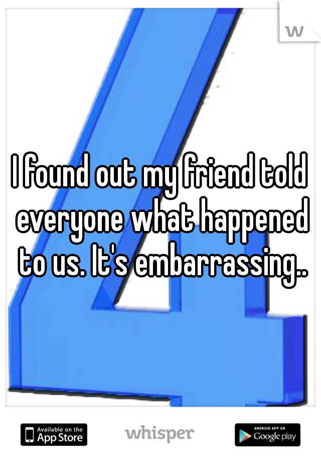 I found out my friend told everyone what happened to us. It's embarrassing..