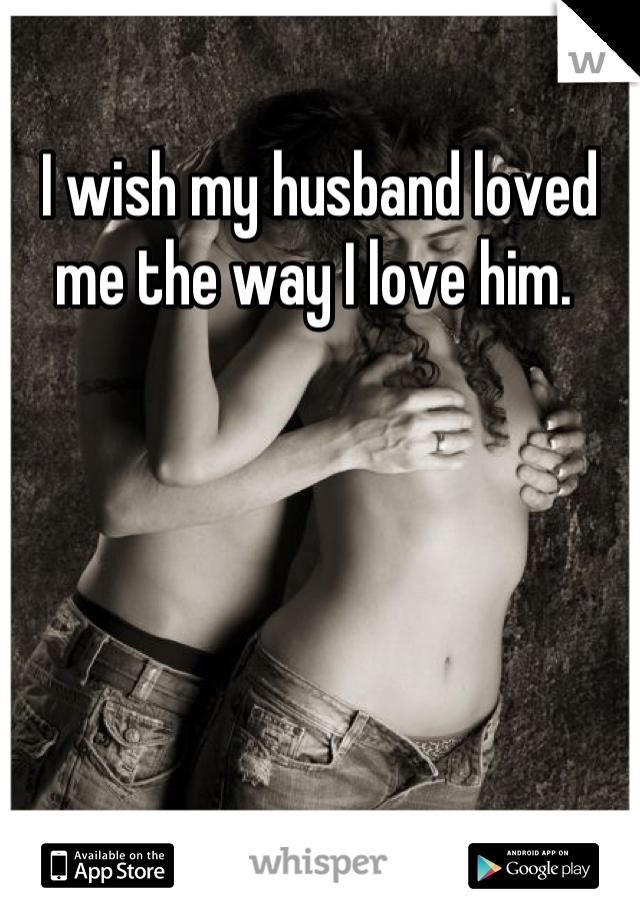 I wish my husband loved me the way I love him.