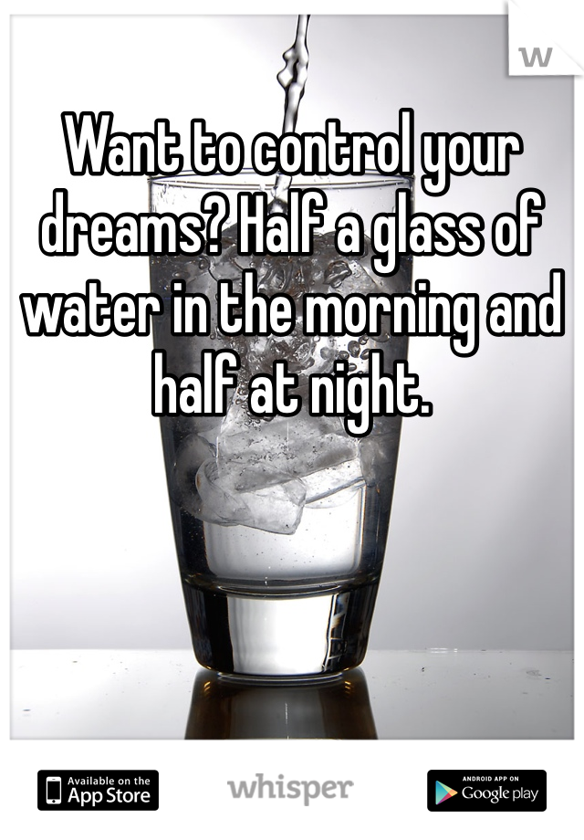 Want to control your dreams? Half a glass of water in the morning and half at night.