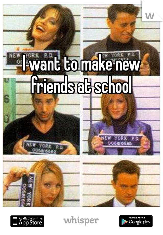 I want to make new friends at school