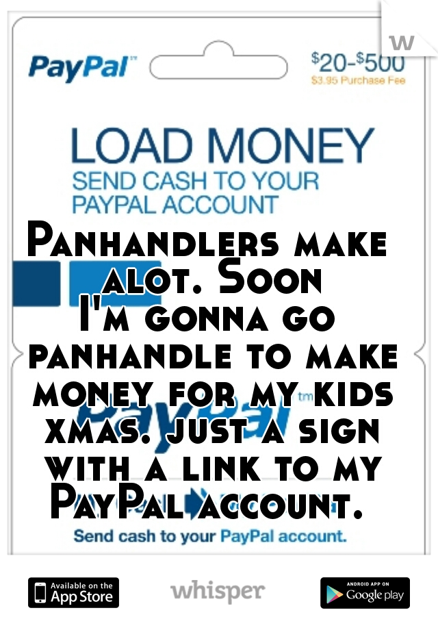 Panhandlers make alot. Soon I'm gonna go panhandle to make money for my kids xmas. just a sign with a link to my PayPal account.