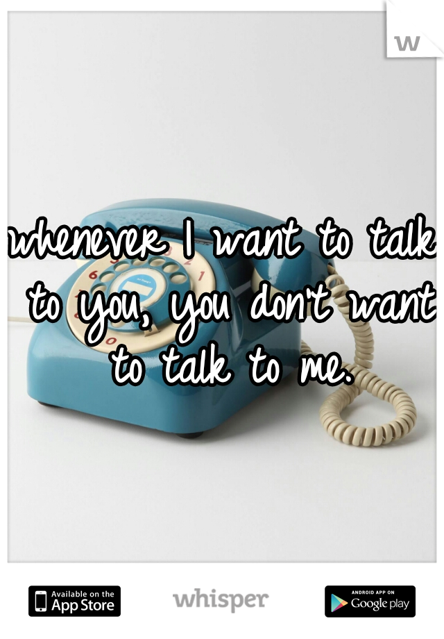 whenever I want to talk to you, you don't want to talk to me.