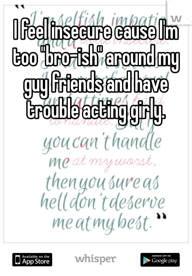"""I feel insecure cause I'm too """"bro-ish"""" around my guy friends and have trouble acting girly."""