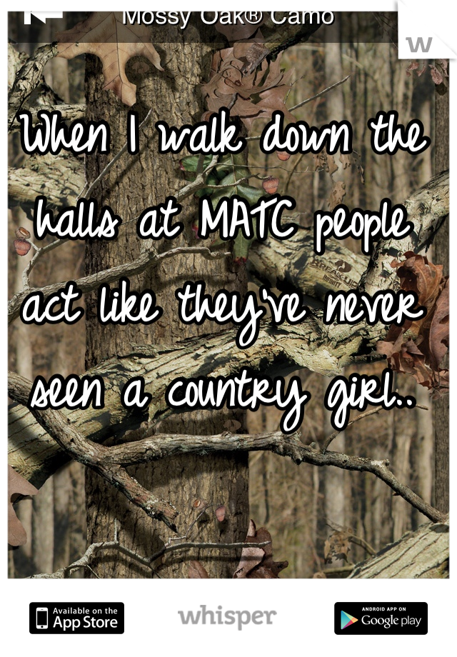 When I walk down the halls at MATC people act like they've never seen a country girl..