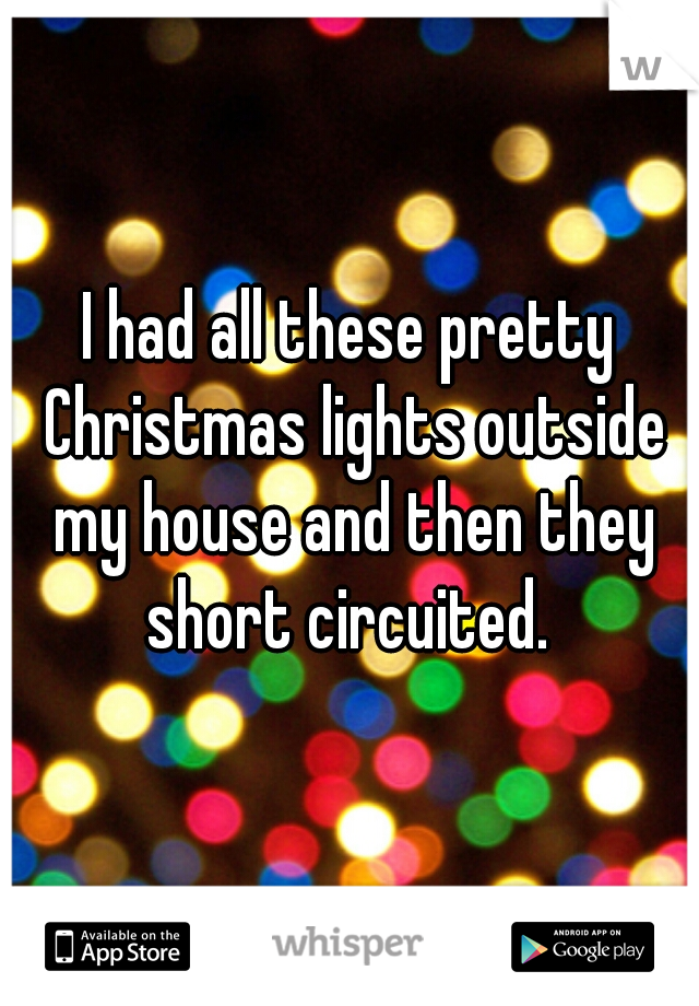 I had all these pretty Christmas lights outside my house and then they short circuited.