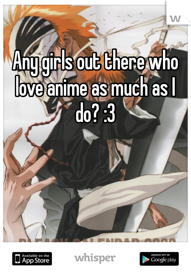 Any girls out there who love anime as much as I do? :3
