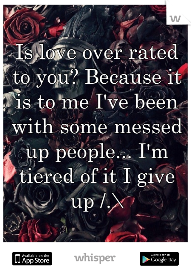 Is love over rated to you? Because it is to me I've been with some messed up people... I'm tiered of it I give up /.\