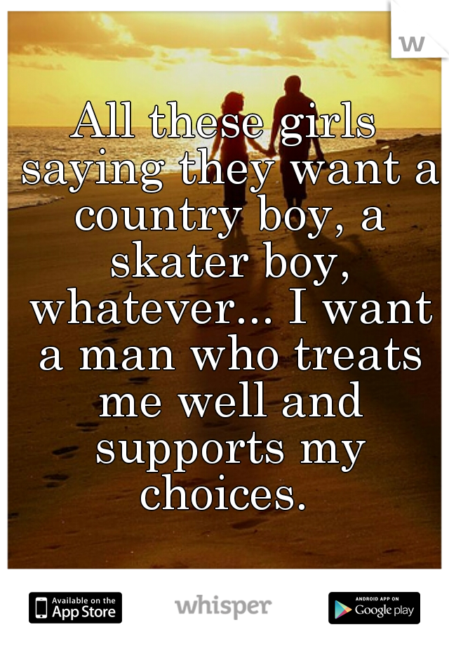 All these girls saying they want a country boy, a skater boy, whatever... I want a man who treats me well and supports my choices.