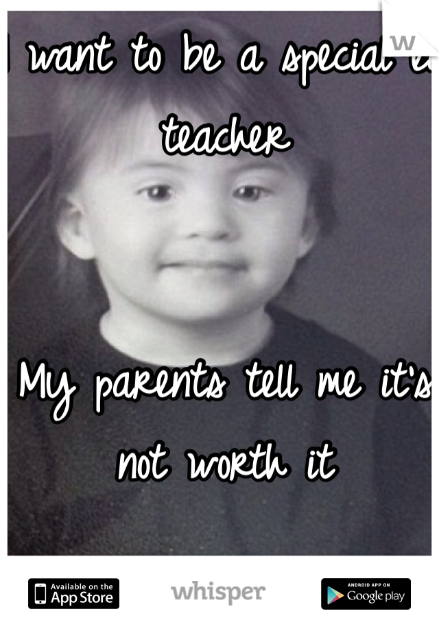 I want to be a special ed teacher    My parents tell me it's not worth it