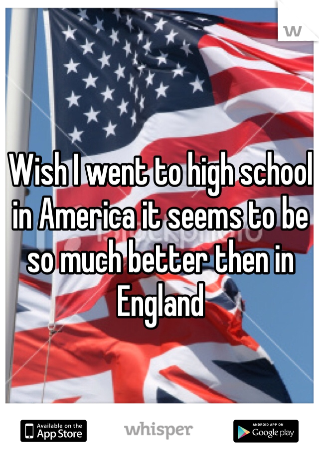 Wish I went to high school in America it seems to be so much better then in England