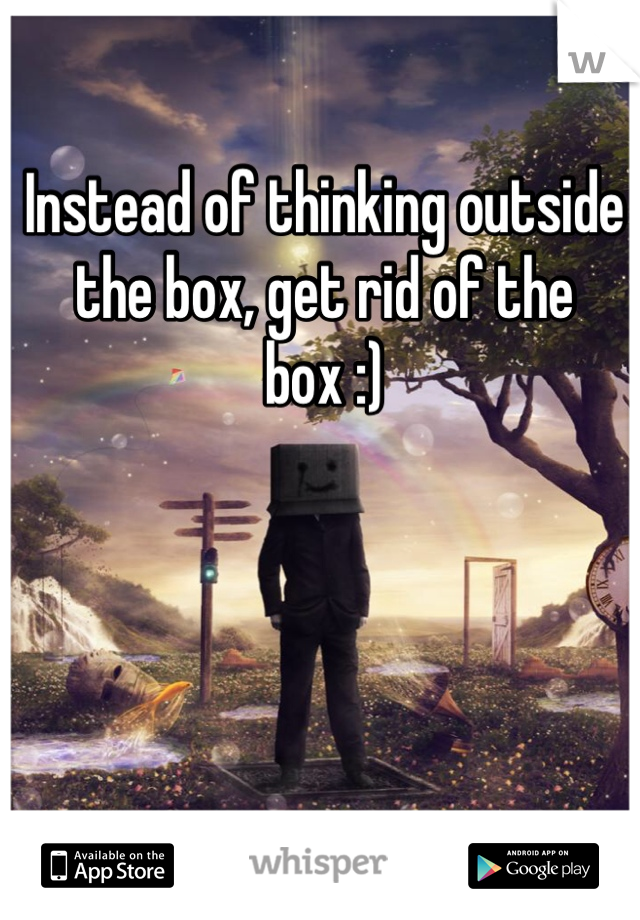 Instead of thinking outside the box, get rid of the box :)