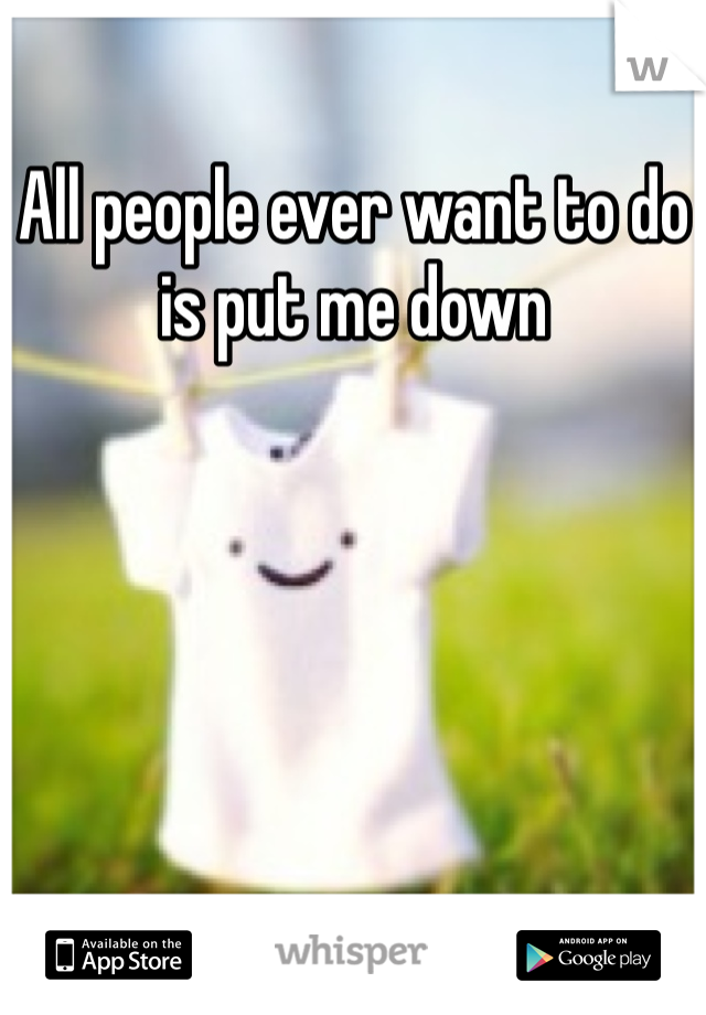 All people ever want to do is put me down