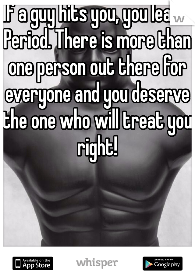 If a guy hits you, you leave. Period. There is more than one person out there for everyone and you deserve the one who will treat you right!