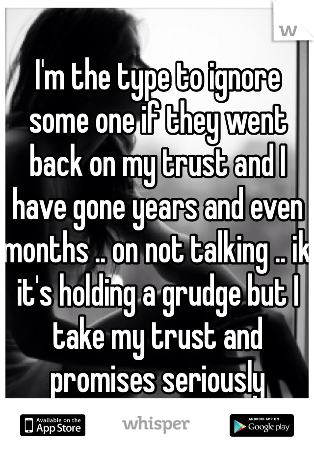 I'm the type to ignore some one if they went back on my trust and I have gone years and even months .. on not talking .. ik it's holding a grudge but I take my trust and promises seriously