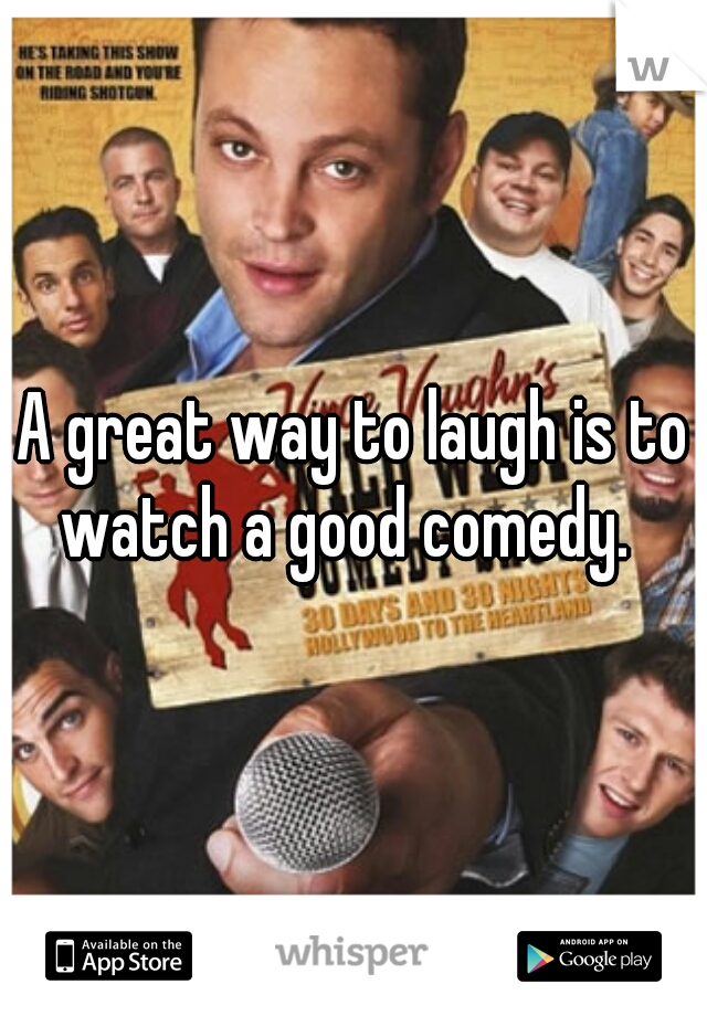 A great way to laugh is to watch a good comedy.