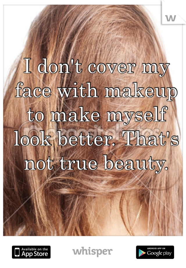 I don't cover my face with makeup to make myself look better. That's not true beauty.