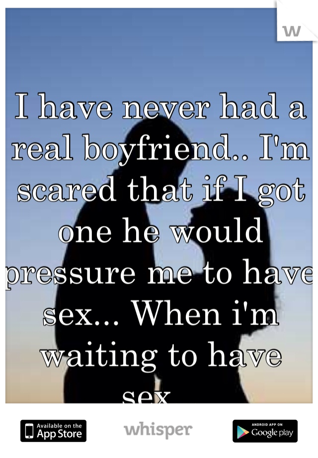 I have never had a real boyfriend.. I'm scared that if I got one he would pressure me to have sex... When i'm waiting to have sex...