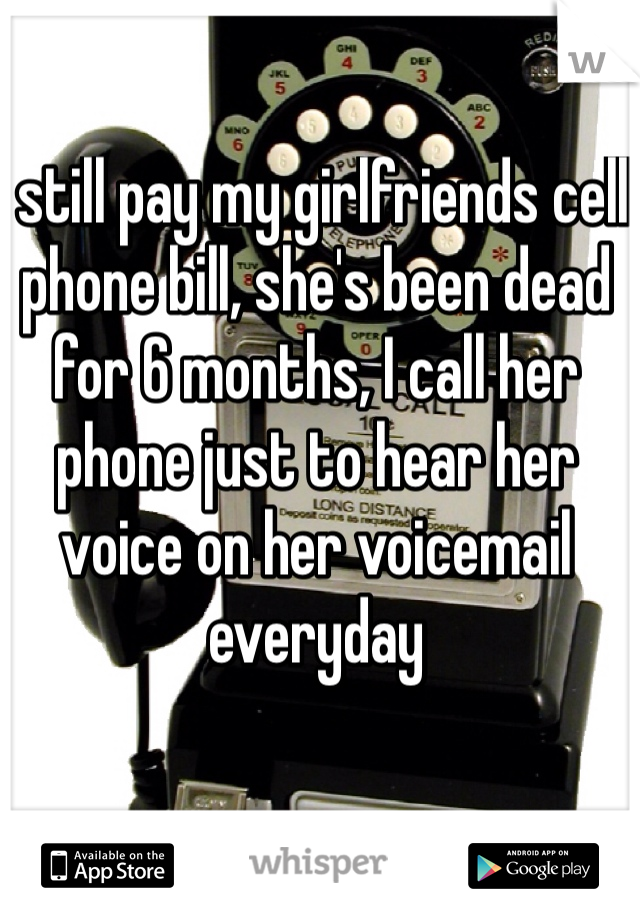 I still pay my girlfriends cell phone bill, she's been dead for 6 months, I call her phone just to hear her voice on her voicemail everyday