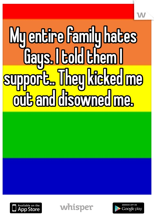 My entire family hates Gays. I told them I support.. They kicked me out and disowned me.