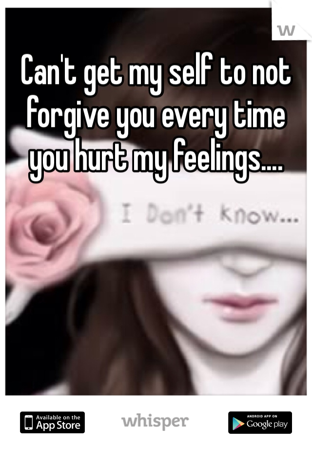 Can't get my self to not forgive you every time you hurt my feelings....