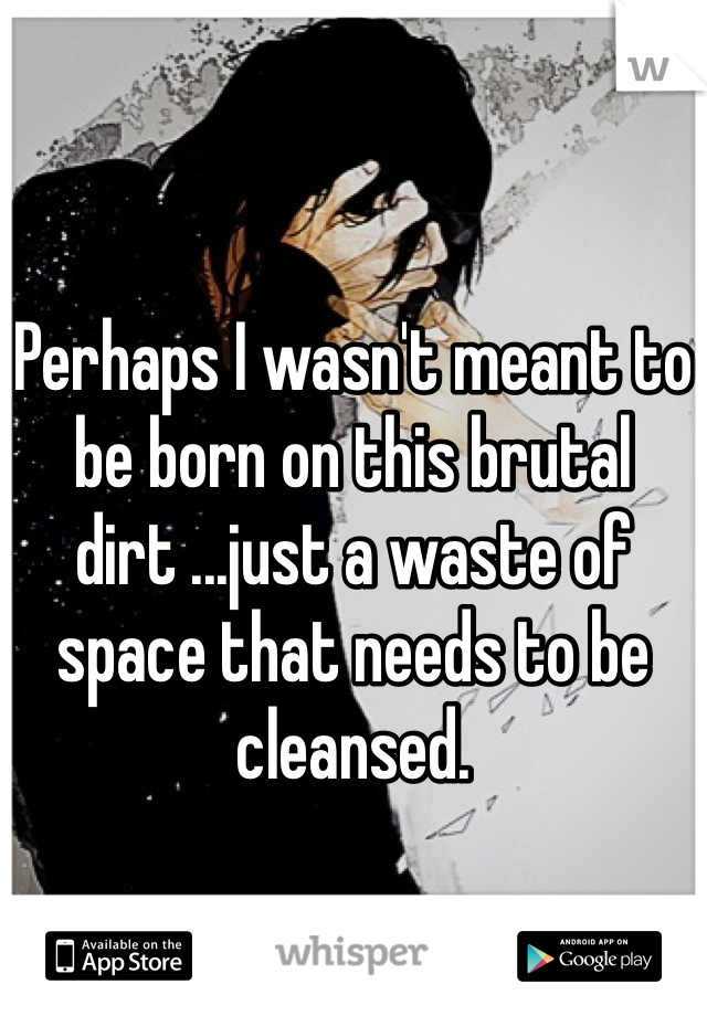 Perhaps I wasn't meant to be born on this brutal dirt ...just a waste of space that needs to be cleansed.