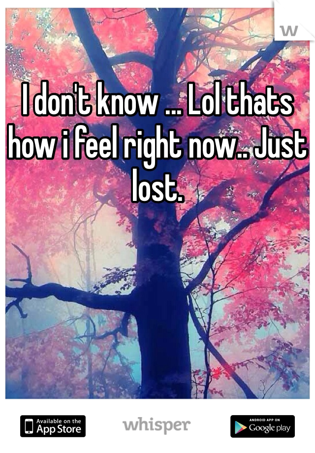 I don't know ... Lol thats how i feel right now.. Just lost.