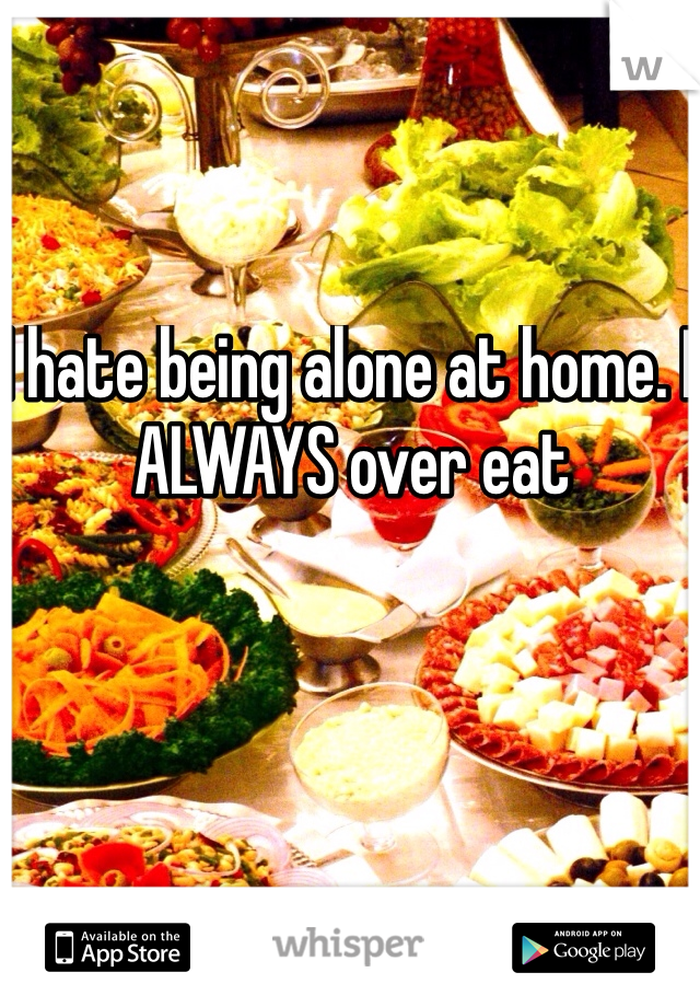I hate being alone at home. I ALWAYS over eat