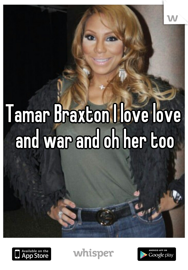 Tamar Braxton I love love and war and oh her too