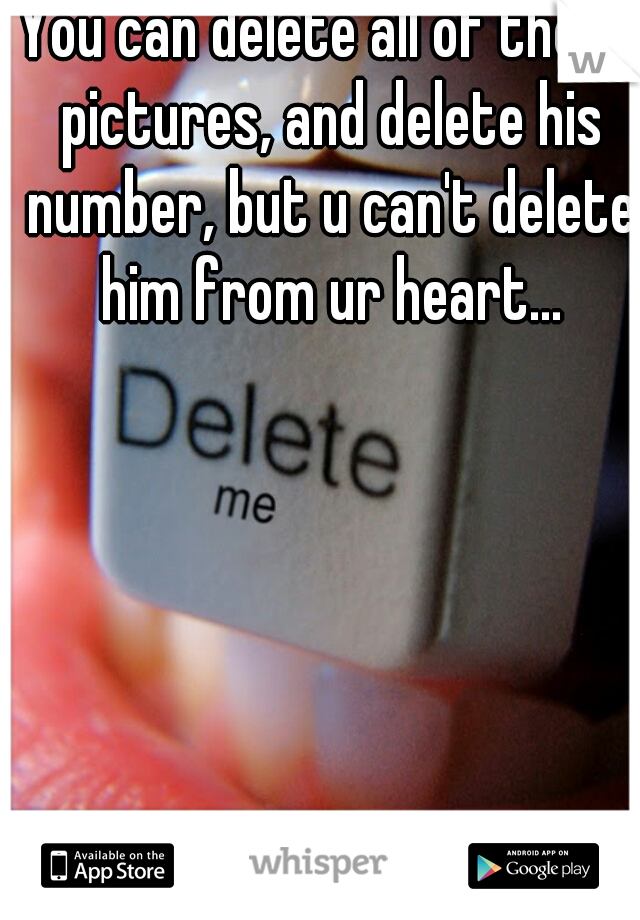You can delete all of those pictures, and delete his number, but u can't delete him from ur heart...