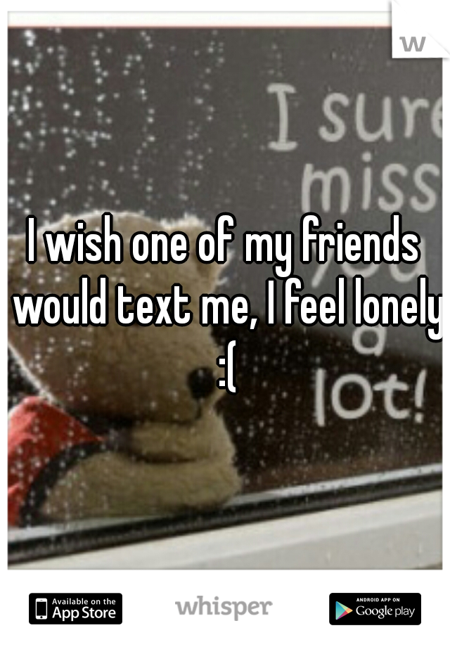 I wish one of my friends would text me, I feel lonely :(
