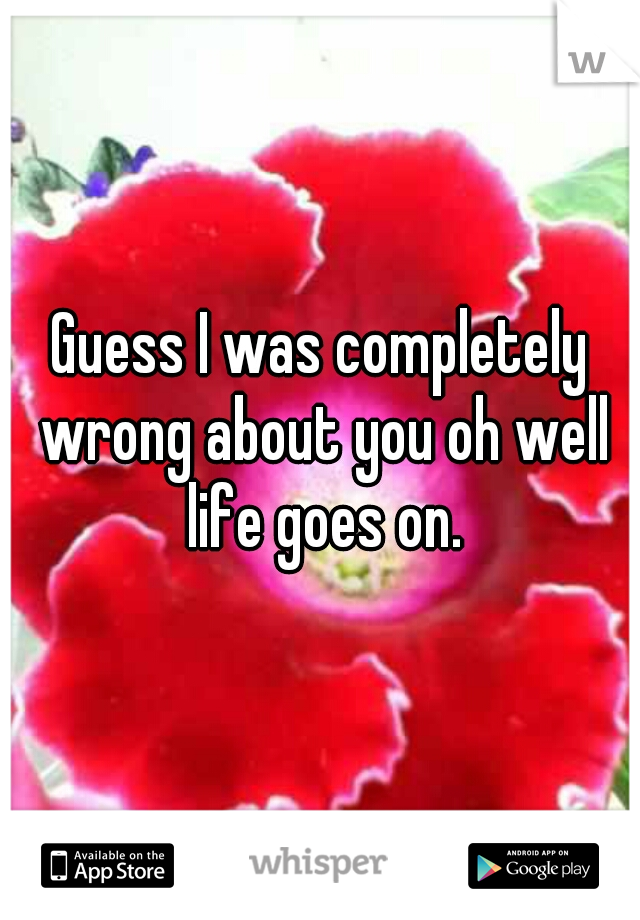 Guess I was completely wrong about you oh well life goes on.