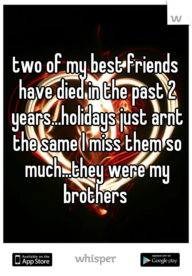 two of my best friends have died in the past 2 years...holidays just arnt the same I miss them so much...they were my brothers