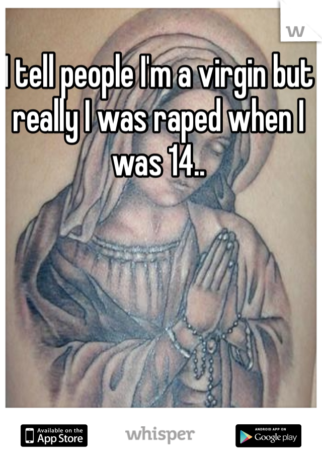 I tell people I'm a virgin but really I was raped when I was 14..