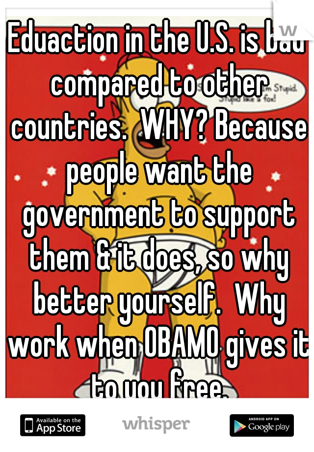 Eduaction in the U.S. is bad compared to other countries.  WHY? Because people want the government to support them & it does, so why better yourself.  Why work when OBAMO gives it to you free.
