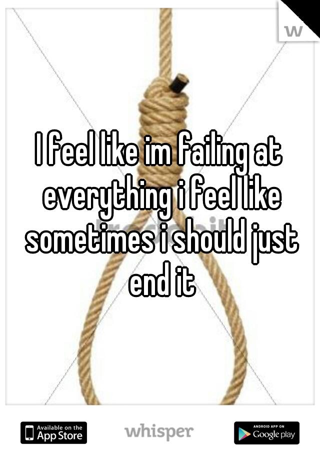 I feel like im failing at everything i feel like sometimes i should just end it