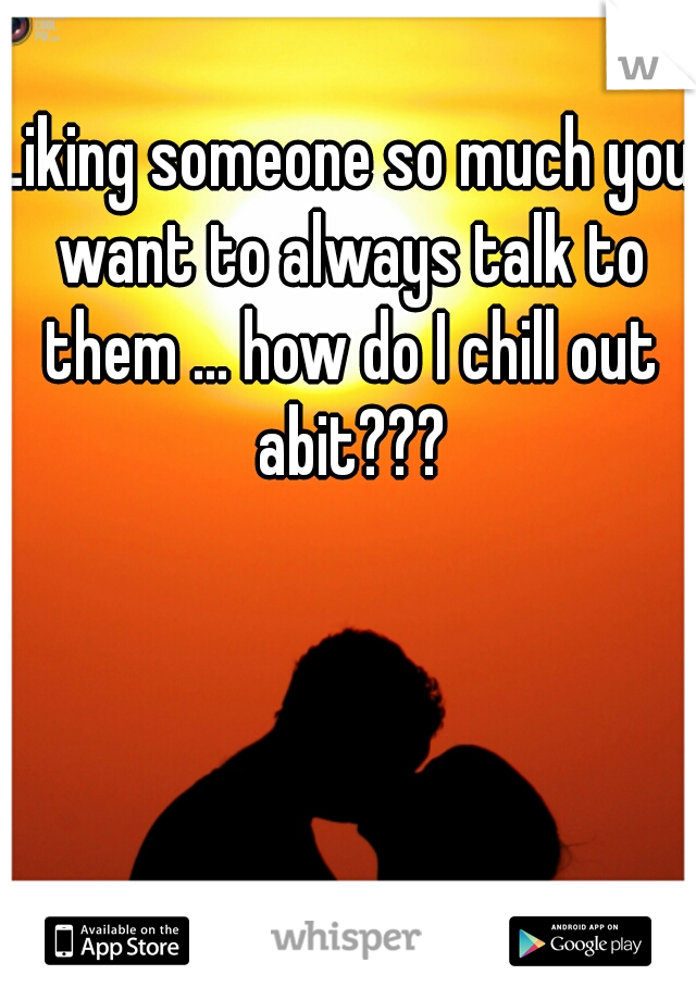 Liking someone so much you want to always talk to them ... how do I chill out abit???