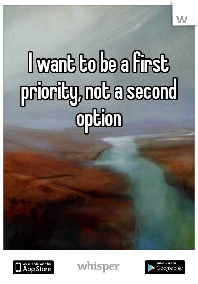I want to be a first priority, not a second option