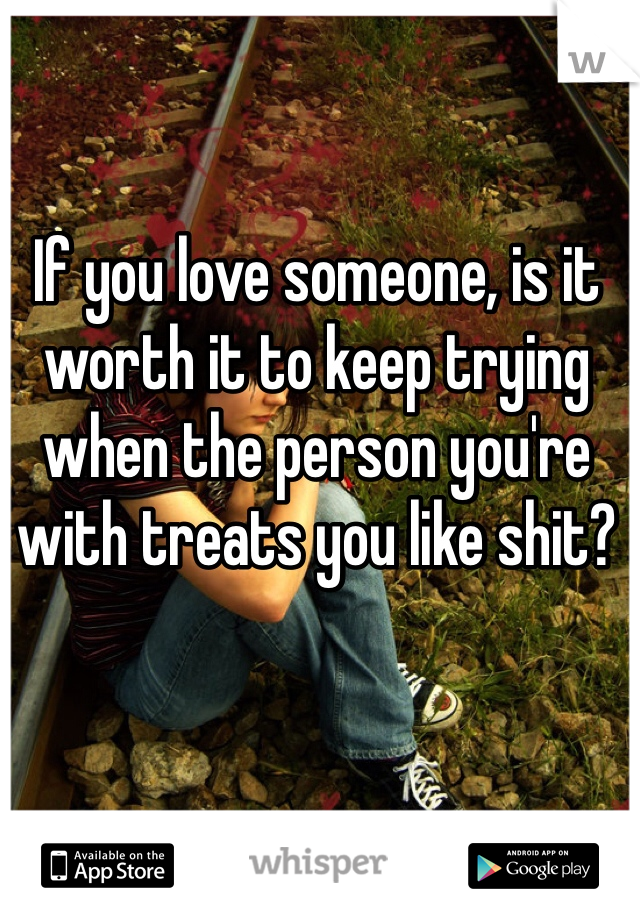 If you love someone, is it worth it to keep trying when the person you're with treats you like shit?