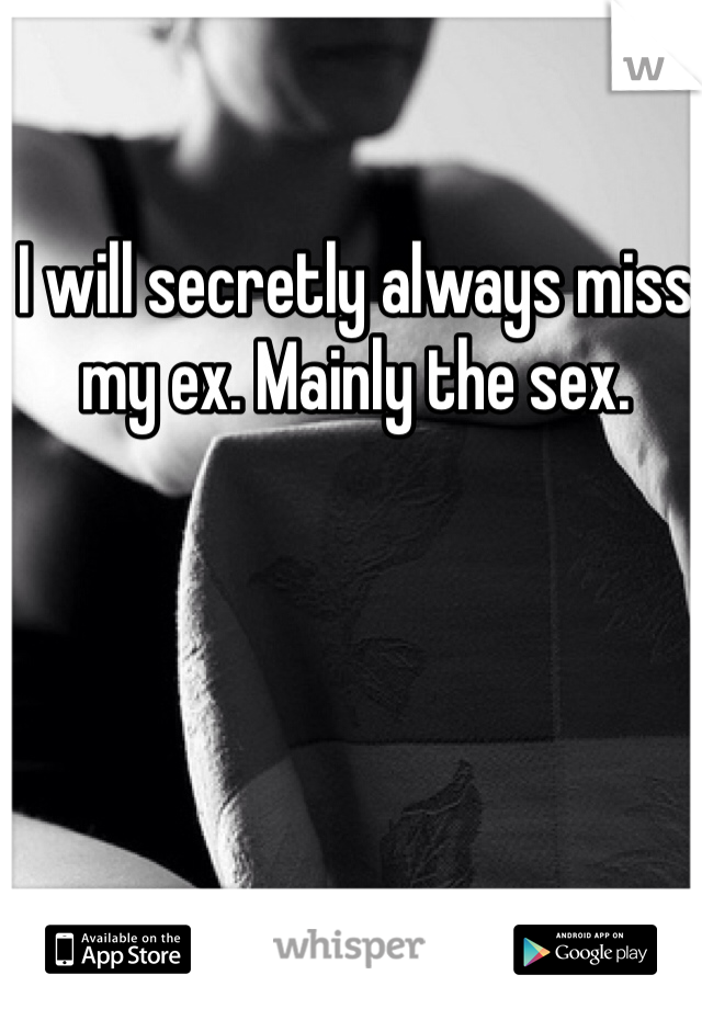 I will secretly always miss my ex. Mainly the sex.