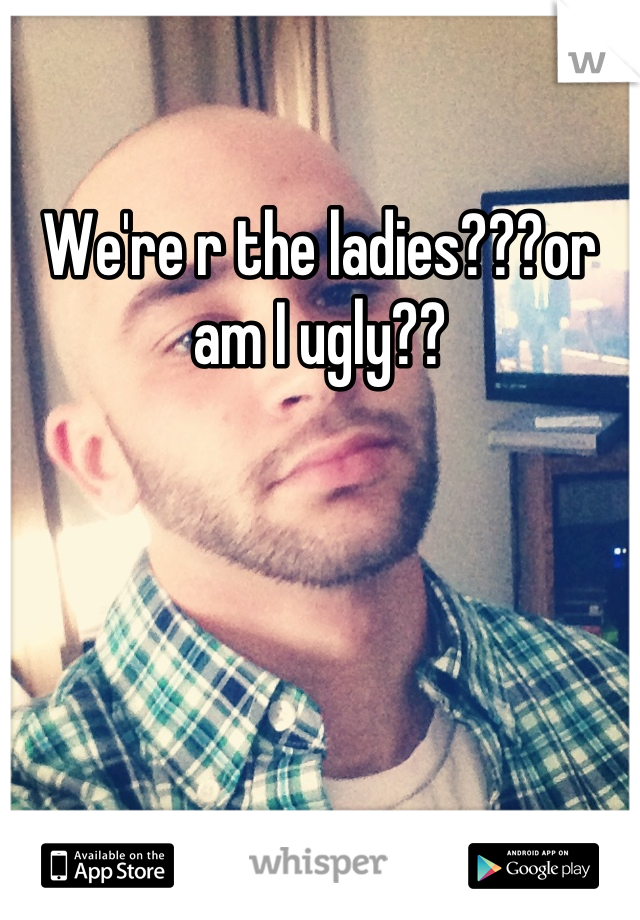 We're r the ladies???or am I ugly??