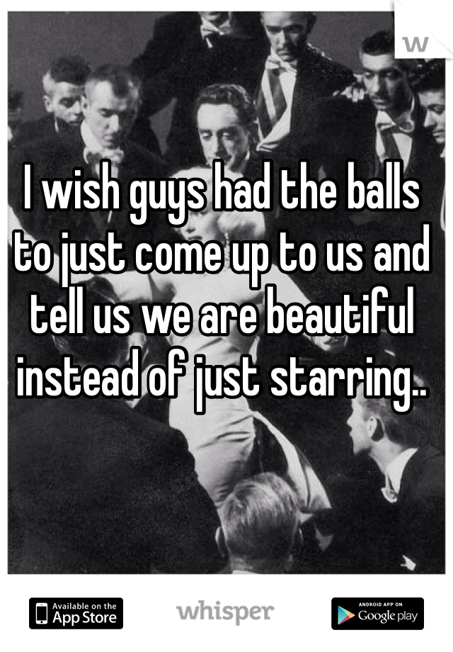 I wish guys had the balls to just come up to us and tell us we are beautiful instead of just starring..